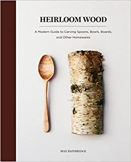 Heirloom Wood A Modern Guide To Carving Spoons Bowls Boards And