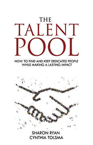 The Talent Pool: How to Find and Keep Dedicated People While Making a Lasting Impact