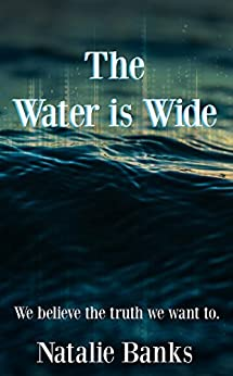The Water is Wide: We believe the truth we want to. by [Banks, Natalie]