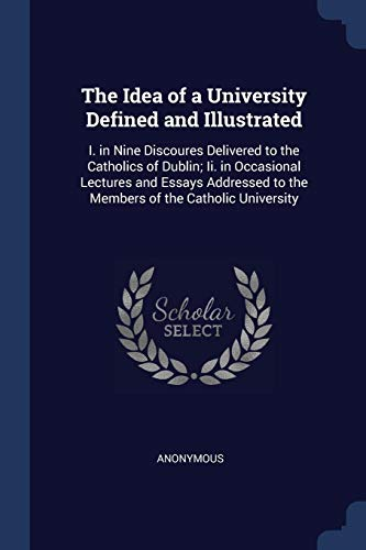 The Idea of a University Defined and Illustrated: I. in Nine Discoures Delivered to the Catholics of Dublin; Ii. in Occasional Lectures and Essays Addressed to the Members of the Catholic University (The Idea Of A University Defined And Illustrated)