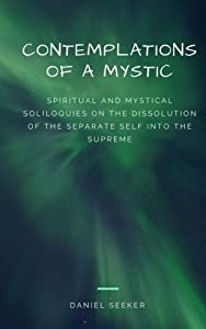 Contemplations of a Mystic: Spiritual and Mystical Soliloquies on the Dissolution of the Separate Self into the Supreme (Mystical Contemplations) (Volume 1)