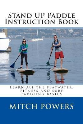 By Mitch Powers Stand Up Paddle Instruction Book: Learn all the flatwater, fitness and surf paddling basics (1st First Edition) [Paperback] Paperback – 1616