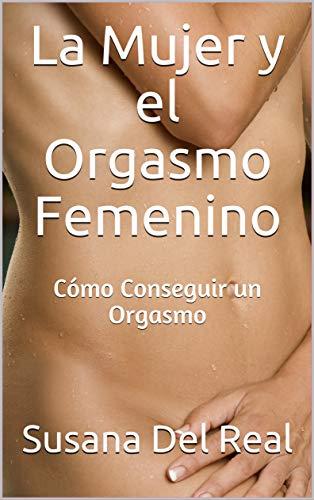 La Mujer y el Orgasmo Femenino: Cómo Conseguir un Orgasmo por Del Real, Susana