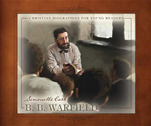 B. B. Warfield (Christian Biographies for Young Readers)