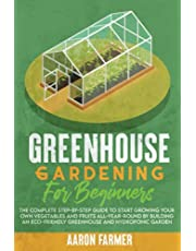 GREENHOUSE GARDENING FOR BEGINNERS: The Complete Step-by-Step Guide to Start Growing Your Own Vegetables and Fruits All-Year-Round by Building an Eco-Friendly Greenhouse and Hydroponic Garden