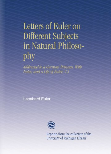 (Letters of Euler on Different Subjects in Natural Philosophy: Addressed to a German Princess. With Notes, and a Life of Euler, V.2)