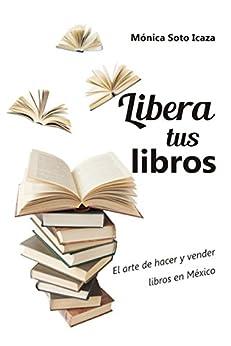 libera tus libros el arte de hacer y vender libros en mxico spanish edition