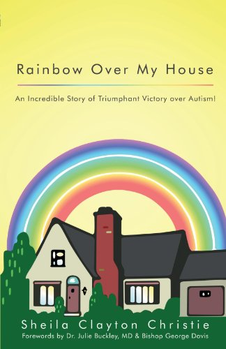 Rainbow Over My House: An Incredible Story of Triumphant Victory Over Autism!
