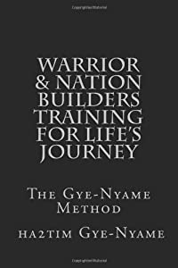 Warrior & Nation Builders Training For Life's Journey: The Gye-Nyame Method