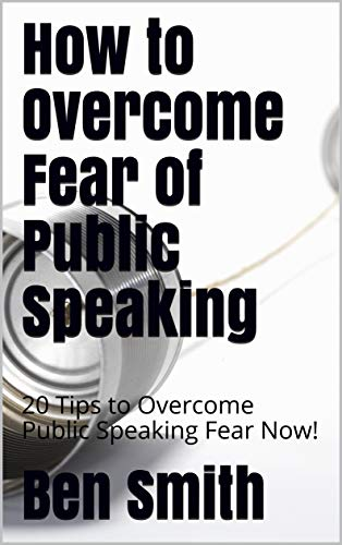 How to Overcome Fear of Public Speaking: 20 Tips to Overcome Public Speaking Fear Now! (Tips To Overcome Fear Of Public Speaking)