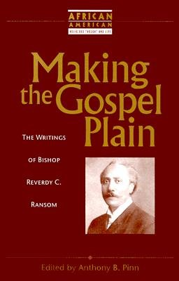 Making the Gospel Plain: The Writings of Bishop Reverdy C. Ransom (African American Religious Thought & Life)