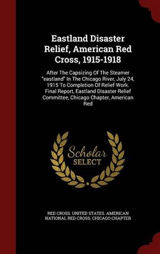 Read Online Eastland Disaster Relief, American Red Cross, 1915-1918: After The Capsizing Of The Steamer eastland In The Chicago River, July 24, 1915 To Committee, Chicago Chapter, American Red ebook