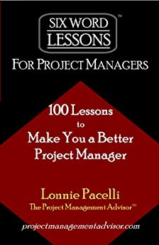 Six-Word Lessons For Project Managers - 100 Lessons to Make You a Better Project Manager (The Six-Word Lessons Series) by [Lonnie Pacelli]