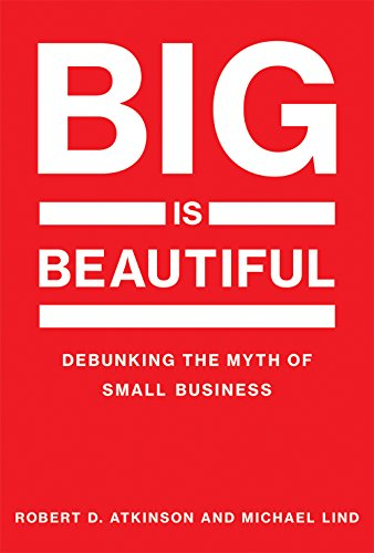 Big Is Beautiful: Debunking the Myth of Small Business (The MIT Press)