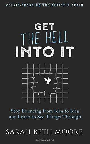 Download Get the Hell Into It: Stop Bouncing from Idea to Idea and Learn to See Things Through (Weenie-Proofing the Artistic Brain) (Volume 1) pdf epub