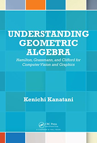 Download Understanding Geometric Algebra: Hamilton, Grassmann, and Clifford for Computer Vision and Graphics Pdf