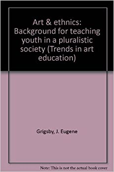 Art & ethnics: Background for teaching youth in a pluralistic society (Trends in art education) [7/5/1977] J. Eugene Grigsby