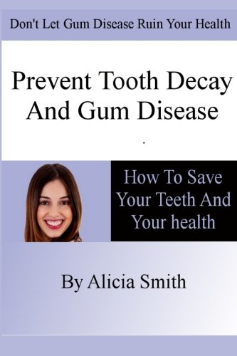 Prevent Tooth Decay and Gum Disease - How To Save Your Teeth And Your (Prevent Tooth)