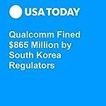Qualcomm Fined $865 Million by South Korea Regulators | Brett Molina
