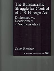 The Bureaucratic Struggle for Control of U.S. Foreign Aid: Diplomacy Vs. Development in Southern Africa (A Westview replica edition)