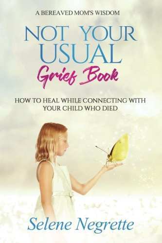 (Not Your Usual Grief Book: How to Heal While Connecting With Your Child Who Died)