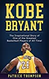 Kobe Bryant:  The Inspirational Story of One of the Greatest Basketball Players of All