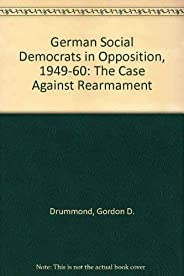 The German Social Democrats in Opposition, 1949-1960: The Case Against Rearmament
