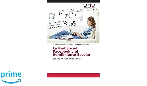 La Red Social Facebook y el Rendimiento Escolar: Educación Tecnológica Social: Amazon.es: Grace Carolina Loor Valdiviezo, Erika Juliana Mackliff L: Libros