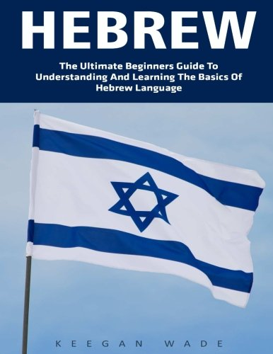 Hebrew: The Ultimate Beginners Guide To Understanding And Learning The Basics Of Hebrew Language! (Learning Language, Foreign Langauge)