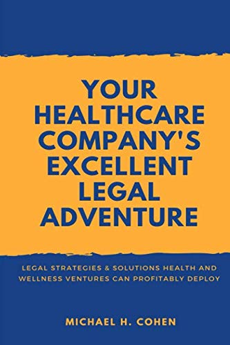 Your Healthcare Company's Excellent Legal Adventure: Legal Strategies & Solutions Health and Wellness Ventures Can Profitably Deploy (Michael H Cohen)