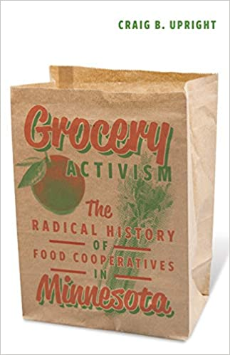 Grocery Activism: The Radical History of Food Cooperatives in Minnesota:  Upright, Craig B.: 9781517900731: Amazon.com: Books