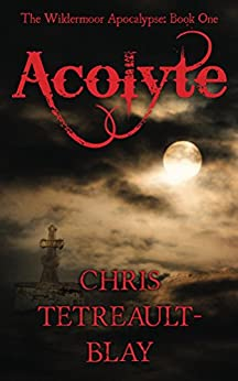 Acolyte (The Wildermoor Apocalypse Book 1) by [Tetreault-Blay, Chris]