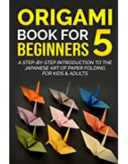 Origami Book For Beginners 5: A Step-By-Step Introduction To The Japanese Art Of Paper Folding For Kids & Adults
