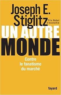 Un autre monde. Contre le fanatisme du marché par Stiglitz
