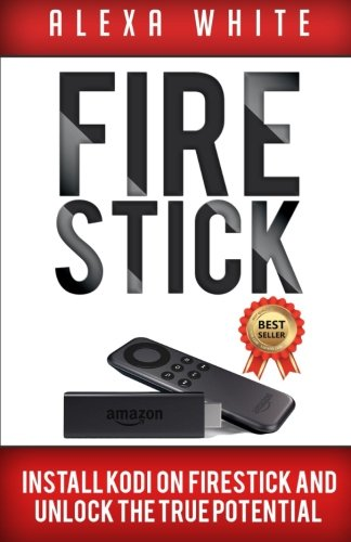 Price comparison product image Fire Stick: Install KODI On Firestick And Unlock The True Potential 2018 Updated Edition (Streaming Devices, Amazon Fire TV Stick User Guide, How To Use Fire Stick)