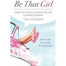Be That Girl: Ignite Your Passion, Organize Your Life & Embrace Freedom by Tina O'Connor (2013-08-06)