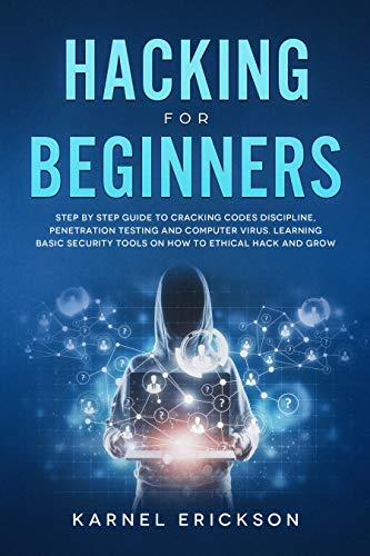 Hacking for Beginners: Step By Step Guide to Cracking Codes Discipline, Penetration Testing, and Computer Virus. Learning Basic Security Tools On How To Ethical Hack And Grow Doc