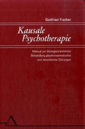 Kausale Psychotherapie: Manual zur ätiologieorientierten Behandlung psychotraumatischer und neurotischer Störungen