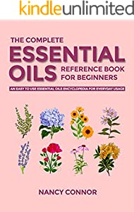 The Complete Essential Oils Reference Book for Beginners: An Easy to use Essential Oils Encyclopedia for Everyday Usage (Essential Oil Recipes and Natural Home Remedies 1)