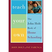 Teach Your Own: The John Holt Book Of Homeschooling
