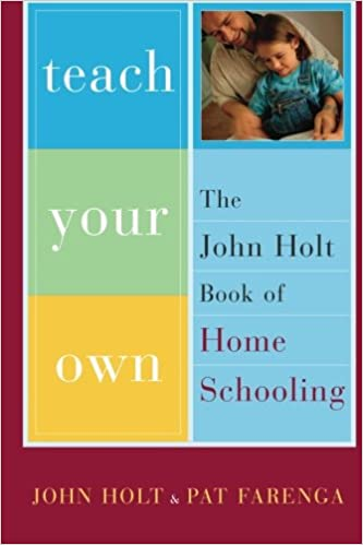 Image: Teach Your Own: The John Holt Book Of Homeschooling, by John Holt (Author), Pat Farenga (Author). Publisher: Da Capo Press; First Paperback Edition edition (April 2003)