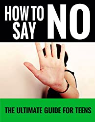How To Say No: For Teens - The Ultimate Guide For Teens (How to say no, How to say no without feeling guilty, How to say no and keep your friends, How ... a stubborn habit Book 2) (English Edition)