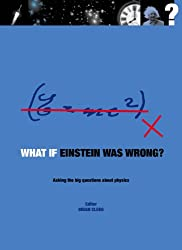 What if Einstein Was Wrong?: Asking the Big Questions about Physics (What If?)