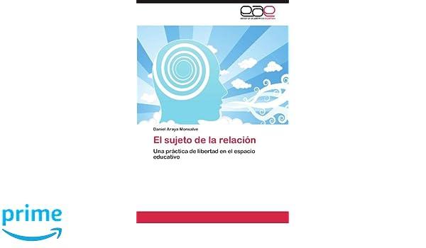 El sujeto de la relación: Una práctica de libertad en el espacio educativo (Spanish Edition): Daniel Araya Monsalve: 9783659010583: Amazon.com: Books