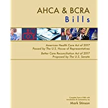 AHCA & BCRA Bills: Complete Texts of American Health Care Act of 2017 Passed by The U.S. House of Representatives Better Care Reconciliation Act of 2017 Proposed by The U.S. Senate