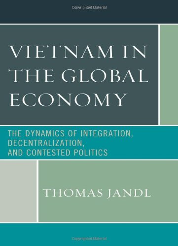 Vietnam in the Global Economy: The Dynamics of Integration, Decentralization, and Contested Politics by Lexington Books