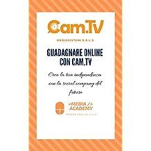 Guadagnare online con Cam.tv: Crea la tua indipendenza con la social company del futuro (Italian Edition)