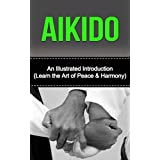 Aikido: An Illustrated Introduction: Learn Aikido Way of Peace and Harmony (Aikido and the Dynamic Sphere, Aikido Techniques, Aikiod Exercises, Aikido, ... Martial Arts, Martial Arts, Aikido Books)