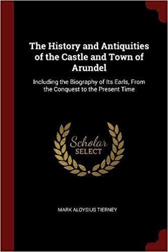 The History and Antiquities of the Castle and Town of Arundel: Including the Biography of Its Earls, From the Conquest to the Present Time