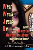 WHAT WOULD JESUS DO ABOUT DOMESTIC VIOLENCE AND ABUSE TOWARDS CHRISTIAN WOMEN? - A Biblical and Research-based Exploration for Church Leaders, Counselors, Church Members, and Victims